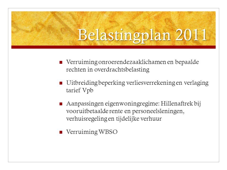 Belastingplan 2011 Verruiming onroerendezaaklichamen en bepaalde rechten in overdrachtsbelasting Uitbreiding beperking verliesverrekening en verlaging tarief Vpb Aanpassingen eigenwoningregime: Hillenaftrek bij vooruitbetaalde rente en personeelsleningen, verhuisregeling en tijdelijke verhuur Verruiming WBSO