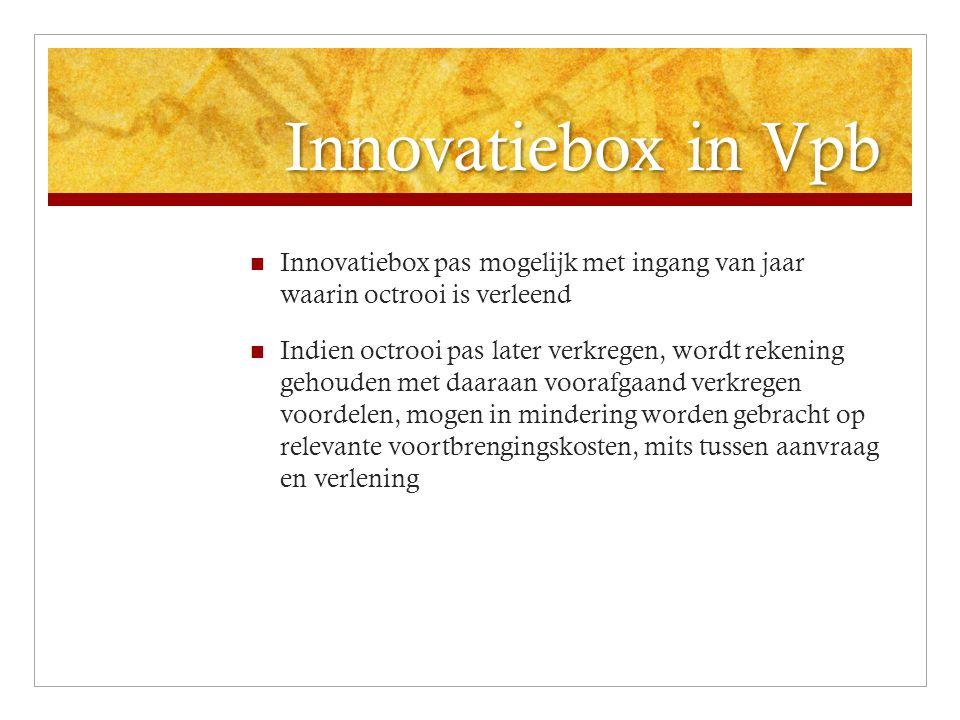 Innovatiebox in Vpb Innovatiebox pas mogelijk met ingang van jaar waarin octrooi is verleend Indien octrooi pas later verkregen, wordt rekening gehouden met daaraan voorafgaand verkregen voordelen, mogen in mindering worden gebracht op relevante voortbrengingskosten, mits tussen aanvraag en verlening