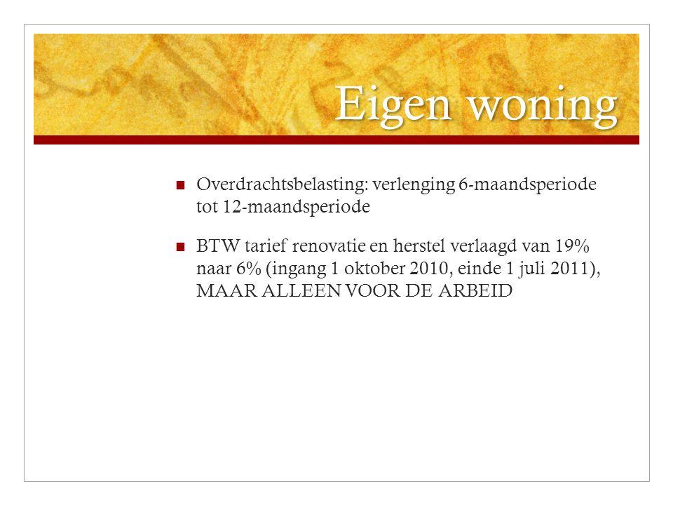 Eigen woning Overdrachtsbelasting: verlenging 6-maandsperiode tot 12-maandsperiode BTW tarief renovatie en herstel verlaagd van 19% naar 6% (ingang 1 oktober 2010, einde 1 juli 2011), MAAR ALLEEN VOOR DE ARBEID