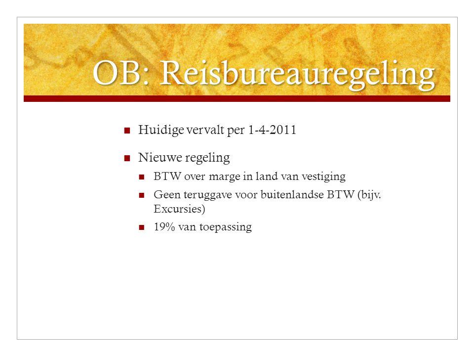 OB: Reisbureauregeling Huidige vervalt per 1-4-2011 Nieuwe regeling BTW over marge in land van vestiging Geen teruggave voor buitenlandse BTW (bijv. E