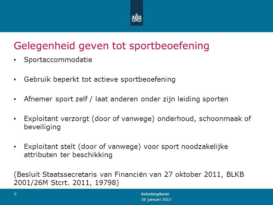 Gelegenheid geven tot sportbeoefening 26 januari 2013 Belastingdienst5 Sportaccommodatie Gebruik beperkt tot actieve sportbeoefening Afnemer sport zel