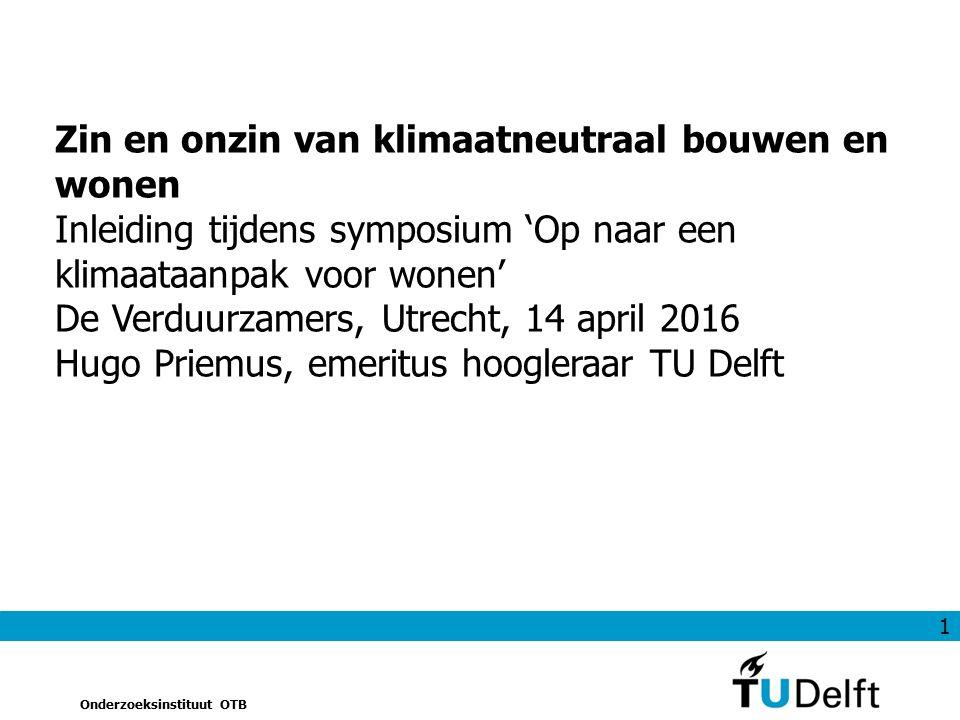 1 Onderzoeksinstituut OTB Zin en onzin van klimaatneutraal bouwen en wonen Inleiding tijdens symposium 'Op naar een klimaataanpak voor wonen' De Verduurzamers, Utrecht, 14 april 2016 Hugo Priemus, emeritus hoogleraar TU Delft