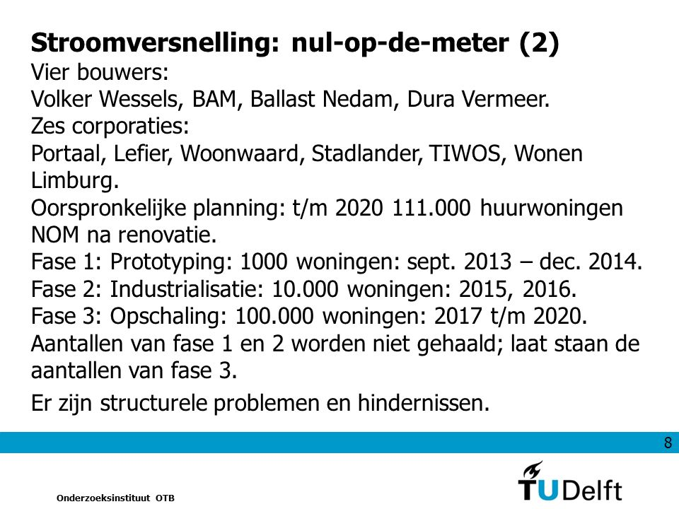 8 Onderzoeksinstituut OTB Stroomversnelling: nul-op-de-meter (2) Vier bouwers: Volker Wessels, BAM, Ballast Nedam, Dura Vermeer. Zes corporaties: Port