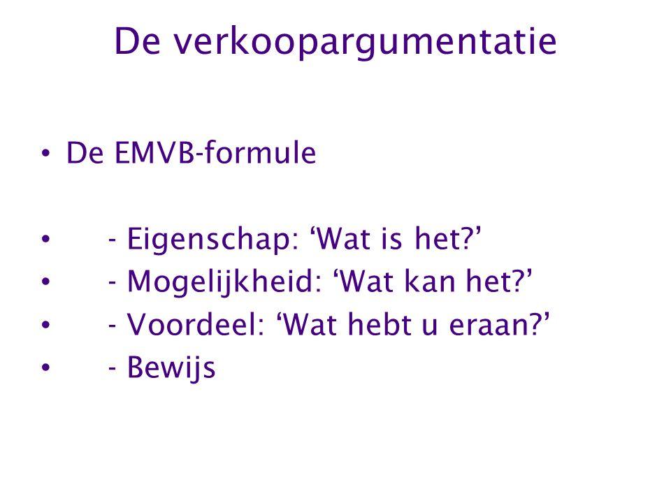 De verkoopargumentatie De EMVB-formule - Eigenschap: 'Wat is het?' - Mogelijkheid: 'Wat kan het?' - Voordeel: 'Wat hebt u eraan?' - Bewijs