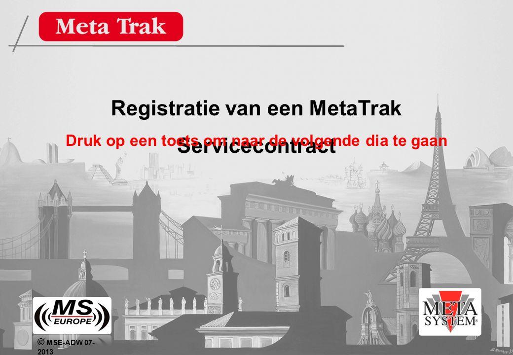 © MSE-ADW 07- 2013 Registratie van een MetaTrak Servicecontract Druk op een toets om naar de volgende dia te gaan