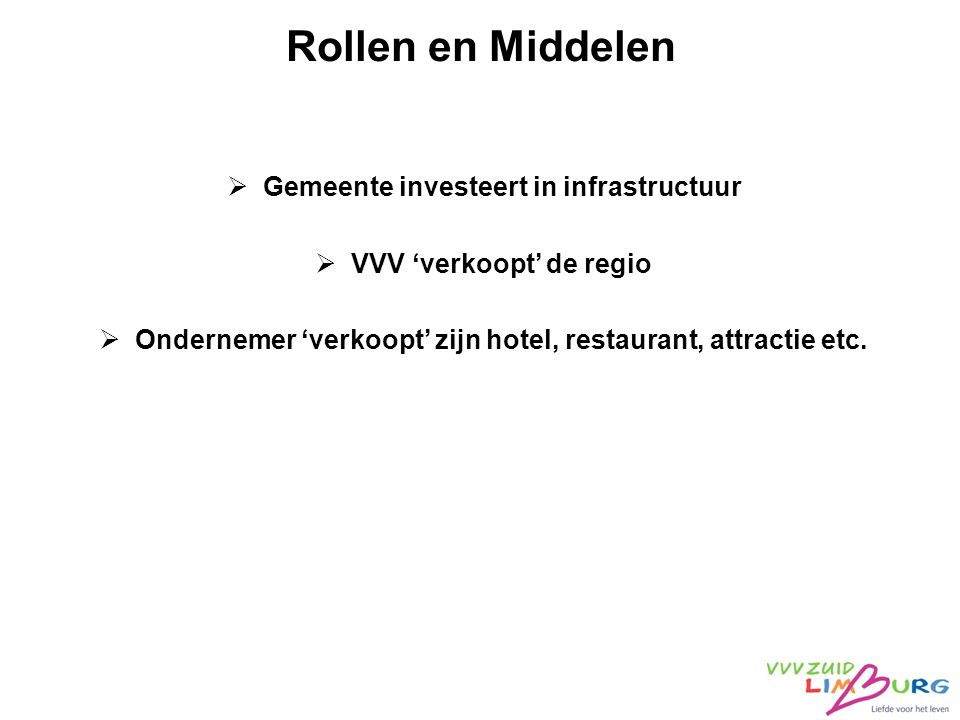 Rollen en Middelen  Gemeente investeert in infrastructuur  VVV 'verkoopt' de regio  Ondernemer 'verkoopt' zijn hotel, restaurant, attractie etc.