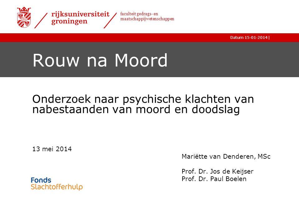 |Datum 15-01-2014 faculteit gedrags- en maatschappijwetenschappen Rouw na Moord Onderzoek naar psychische klachten van nabestaanden van moord en doodslag 13 mei 2014 Mariëtte van Denderen, MSc Prof.