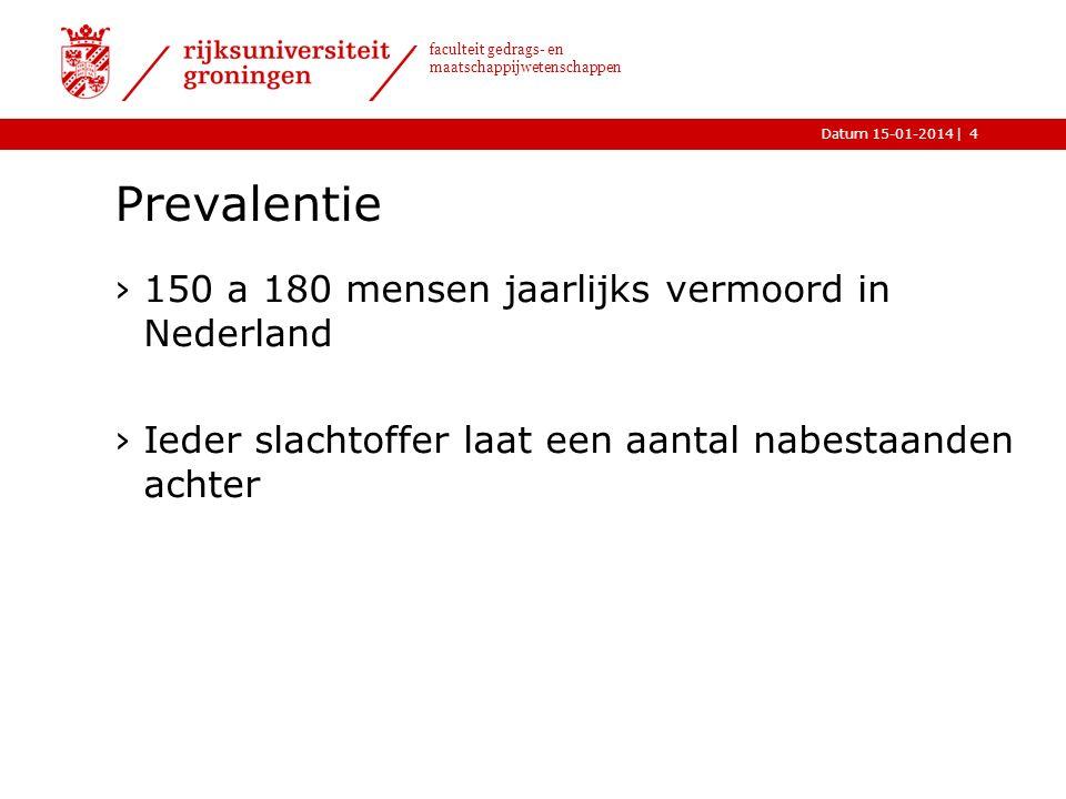 |Datum 15-01-2014 faculteit gedrags- en maatschappijwetenschappen Prevalentie ›150 a 180 mensen jaarlijks vermoord in Nederland ›Ieder slachtoffer laat een aantal nabestaanden achter 4
