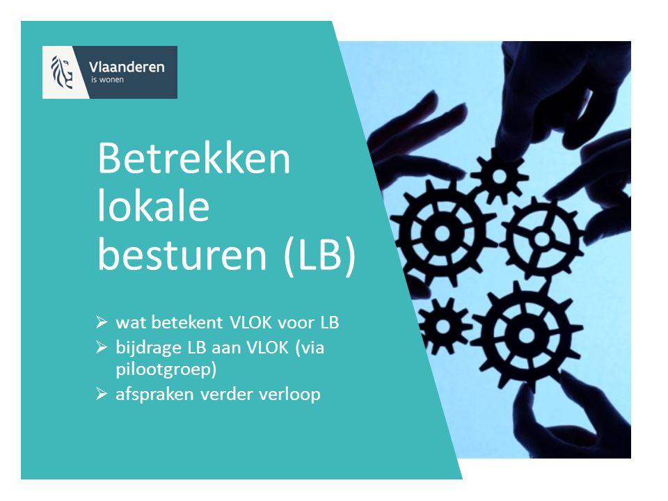 Betrekken lokale besturen (LB)  wat betekent VLOK voor LB  bijdrage LB aan VLOK (via pilootgroep)  afspraken verder verloop