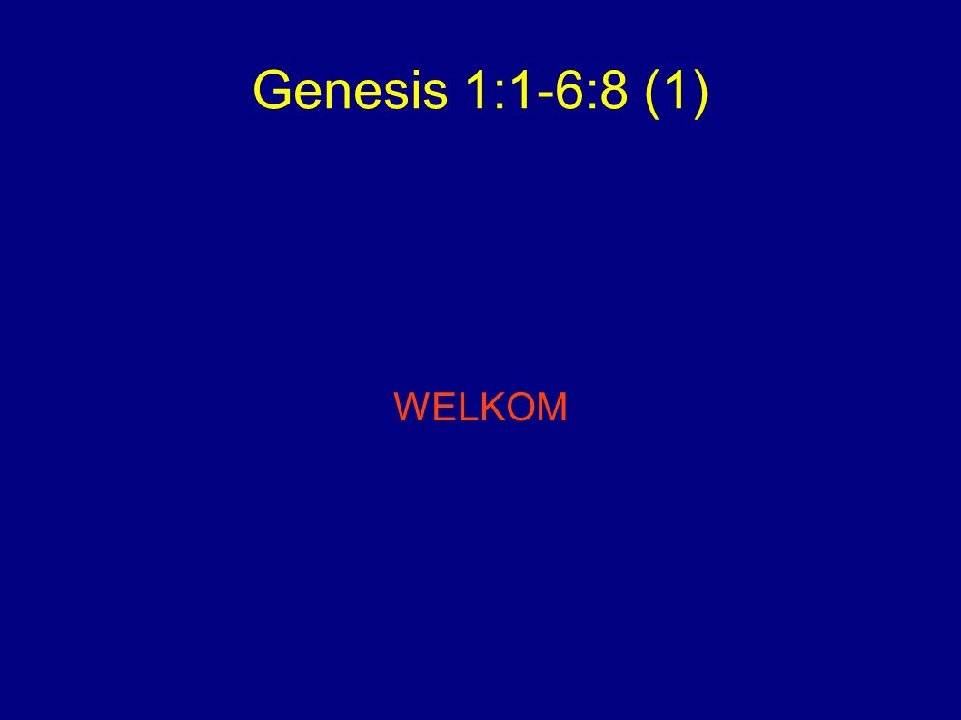 Genesis 1:1-6:8 (1) WELKOM