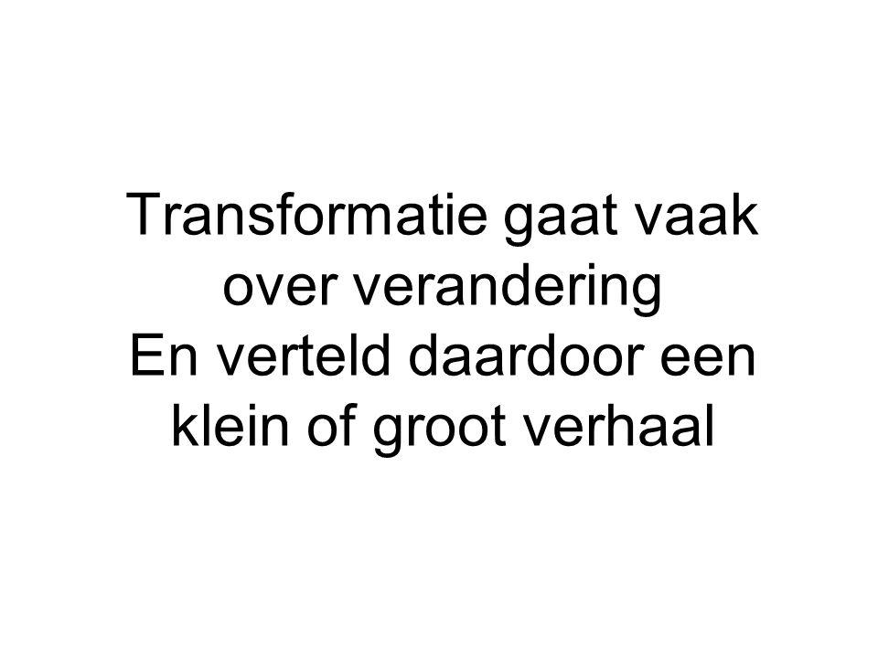 Transformatie gaat vaak over verandering En verteld daardoor een klein of groot verhaal