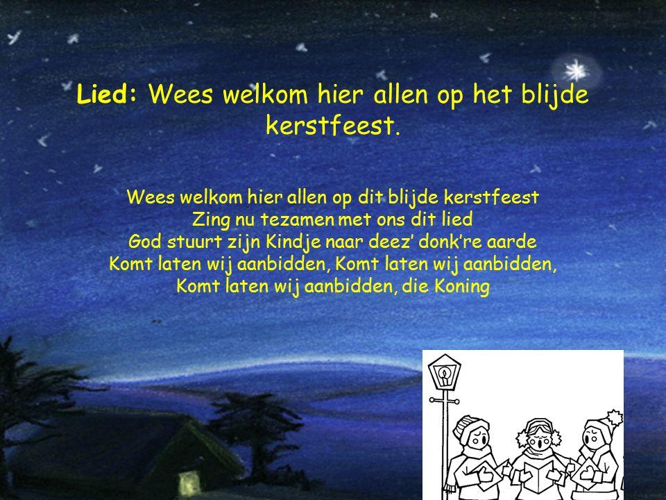 Lied: Wees welkom hier allen op het blijde kerstfeest. Wees welkom hier allen op dit blijde kerstfeest Zing nu tezamen met ons dit lied God stuurt zij