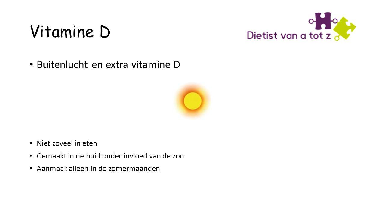 Vitamine D Buitenlucht en extra vitamine D Niet zoveel in eten Gemaakt in de huid onder invloed van de zon Aanmaak alleen in de zomermaanden