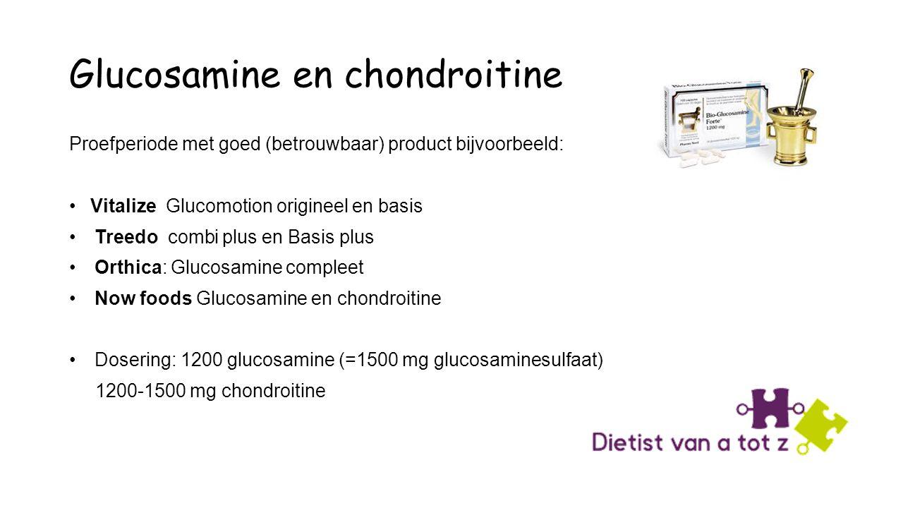 Glucosamine en chondroitine Proefperiode met goed (betrouwbaar) product bijvoorbeeld: Vitalize Glucomotion origineel en basis Treedo combi plus en Basis plus Orthica: Glucosamine compleet Now foods Glucosamine en chondroitine Dosering: 1200 glucosamine (=1500 mg glucosaminesulfaat) 1200-1500 mg chondroitine
