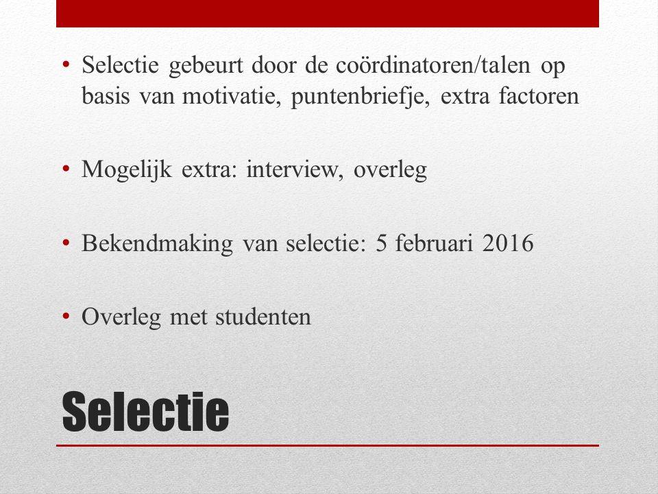 Selectie Selectie gebeurt door de coördinatoren/talen op basis van motivatie, puntenbriefje, extra factoren Mogelijk extra: interview, overleg Bekendmaking van selectie: 5 februari 2016 Overleg met studenten