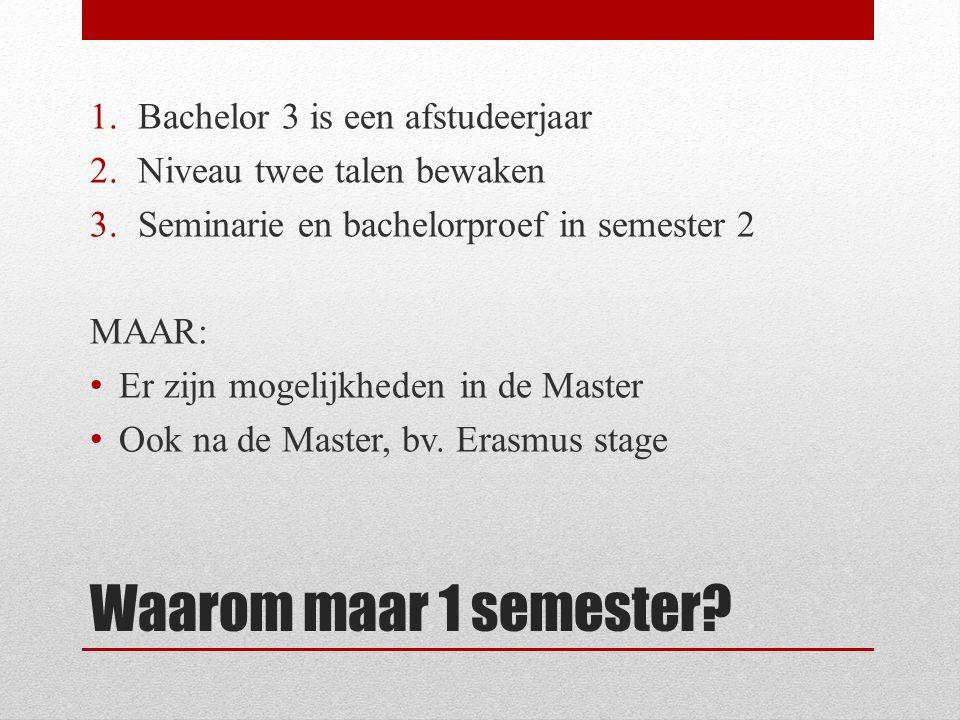Waarom maar 1 semester? 1.Bachelor 3 is een afstudeerjaar 2.Niveau twee talen bewaken 3.Seminarie en bachelorproef in semester 2 MAAR: Er zijn mogelij