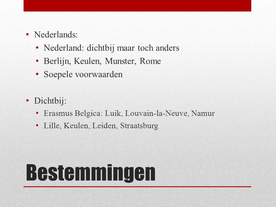 Bestemmingen Nederlands: Nederland: dichtbij maar toch anders Berlijn, Keulen, Munster, Rome Soepele voorwaarden Dichtbij: Erasmus Belgica: Luik, Louvain-la-Neuve, Namur Lille, Keulen, Leiden, Straatsburg