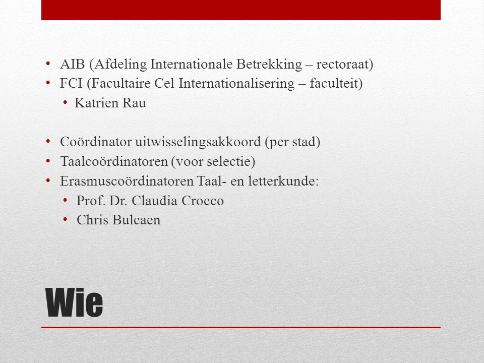 Wie AIB (Afdeling Internationale Betrekking – rectoraat) FCI (Facultaire Cel Internationalisering – faculteit) Katrien Rau Coördinator uitwisselingsakkoord (per stad) Taalcoördinatoren (voor selectie) Erasmuscoördinatoren Taal- en letterkunde: Prof.