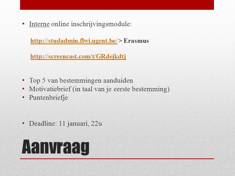Aanvraag Interne online inschrijvingsmodule: http://studadmin.flwi.ugent.be/http://studadmin.flwi.ugent.be/ > Erasmus http://screencast.com/t/GRdejkdtj Top 5 van bestemmingen aanduiden Motivatiebrief (in taal van je eerste bestemming) Puntenbriefje Deadline: 11 januari, 22u