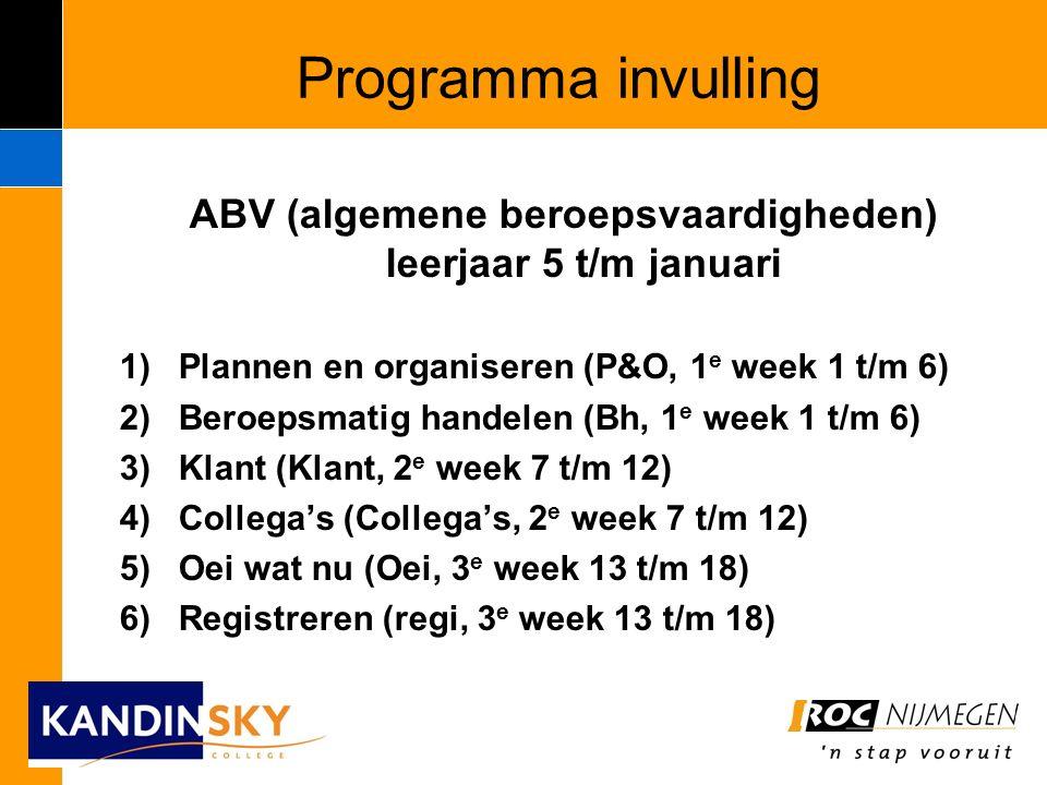 Programma invulling ABV (algemene beroepsvaardigheden) leerjaar 5 t/m januari 1)Plannen en organiseren (P&O, 1 e week 1 t/m 6) 2)Beroepsmatig handelen (Bh, 1 e week 1 t/m 6) 3)Klant (Klant, 2 e week 7 t/m 12) 4)Collega's (Collega's, 2 e week 7 t/m 12) 5)Oei wat nu (Oei, 3 e week 13 t/m 18) 6)Registreren (regi, 3 e week 13 t/m 18)