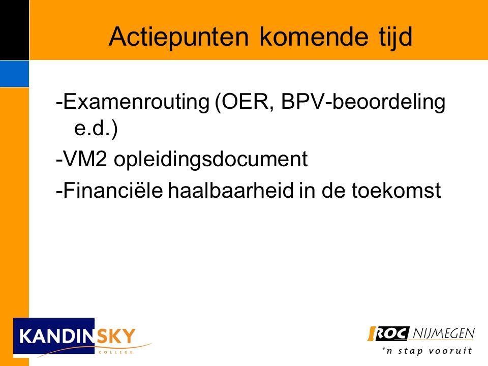 Actiepunten komende tijd -Examenrouting (OER, BPV-beoordeling e.d.) -VM2 opleidingsdocument -Financiële haalbaarheid in de toekomst