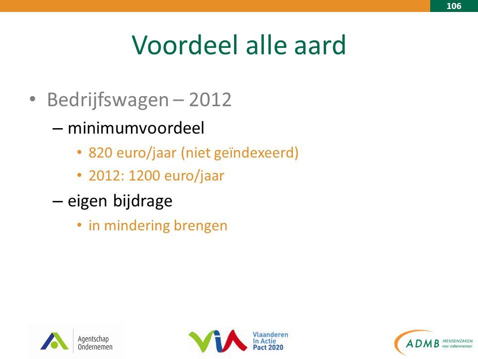 106 Voordeel alle aard Bedrijfswagen – 2012 – minimumvoordeel 820 euro/jaar (niet geïndexeerd) 2012: 1200 euro/jaar – eigen bijdrage in mindering brengen