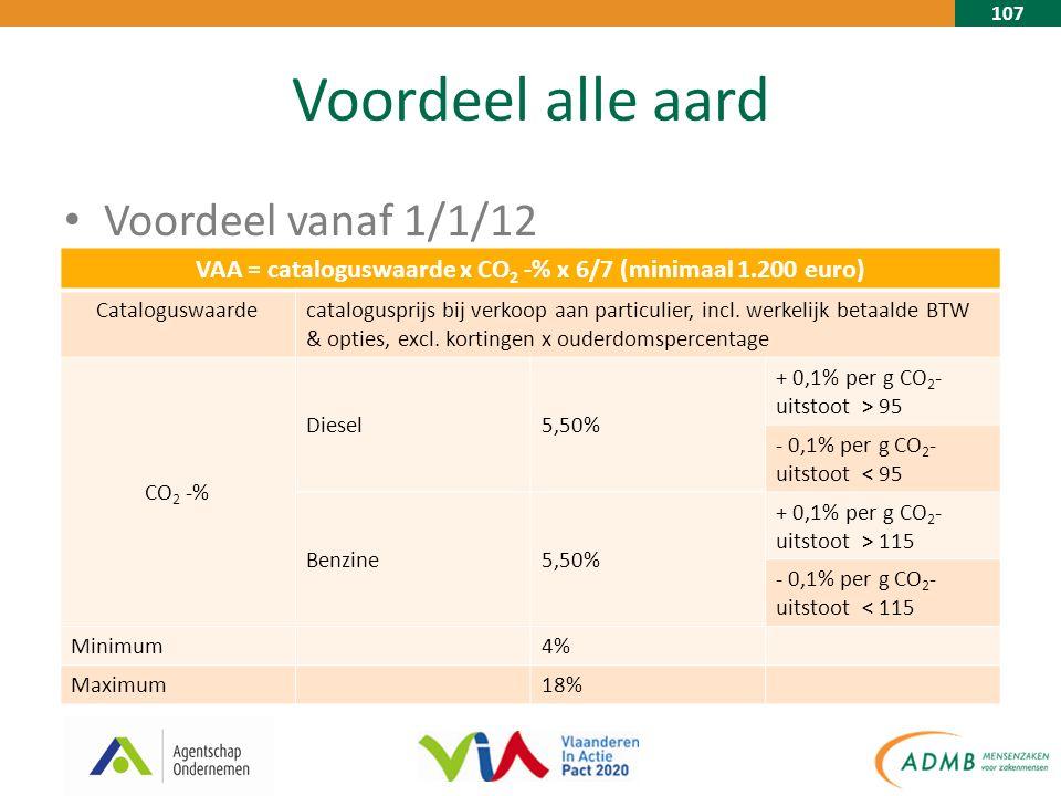 107 Voordeel alle aard Voordeel vanaf 1/1/12 VAA = cataloguswaarde x CO 2 -% x 6/7 (minimaal 1.200 euro) Cataloguswaardecatalogusprijs bij verkoop aan particulier, incl.