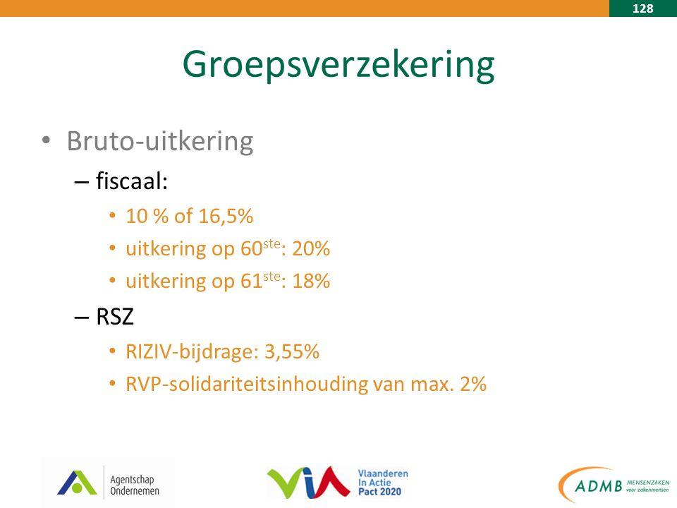 128 Groepsverzekering Bruto-uitkering – fiscaal: 10 % of 16,5% uitkering op 60 ste : 20% uitkering op 61 ste : 18% – RSZ RIZIV-bijdrage: 3,55% RVP-solidariteitsinhouding van max.