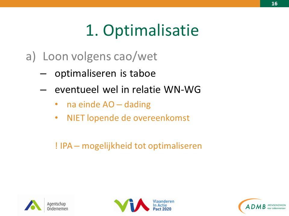 16 1. Optimalisatie a)Loon volgens cao/wet – optimaliseren is taboe – eventueel wel in relatie WN-WG na einde AO – dading NIET lopende de overeenkomst