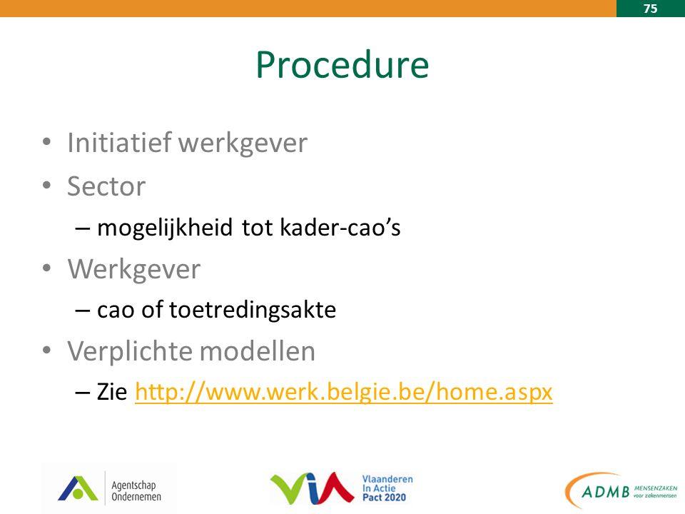 75 Procedure Initiatief werkgever Sector – mogelijkheid tot kader-cao's Werkgever – cao of toetredingsakte Verplichte modellen – Zie http://www.werk.belgie.be/home.aspxhttp://www.werk.belgie.be/home.aspx