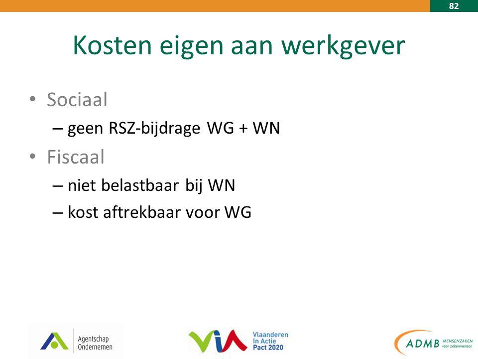 82 Kosten eigen aan werkgever Sociaal – geen RSZ-bijdrage WG + WN Fiscaal – niet belastbaar bij WN – kost aftrekbaar voor WG