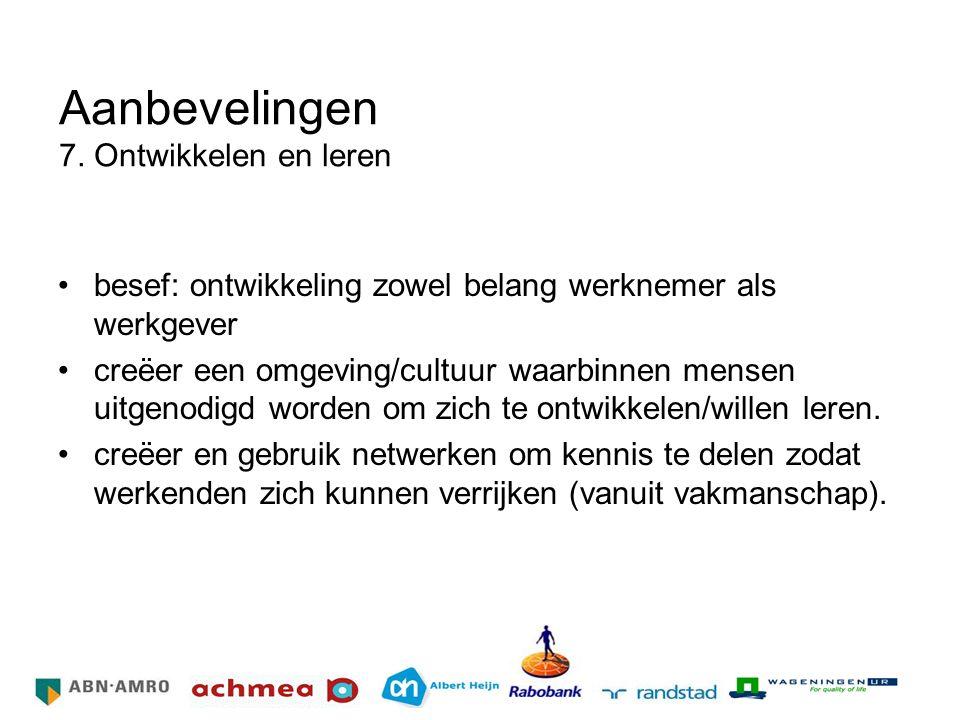 Aanbevelingen 7. Ontwikkelen en leren besef: ontwikkeling zowel belang werknemer als werkgever creëer een omgeving/cultuur waarbinnen mensen uitgenodi