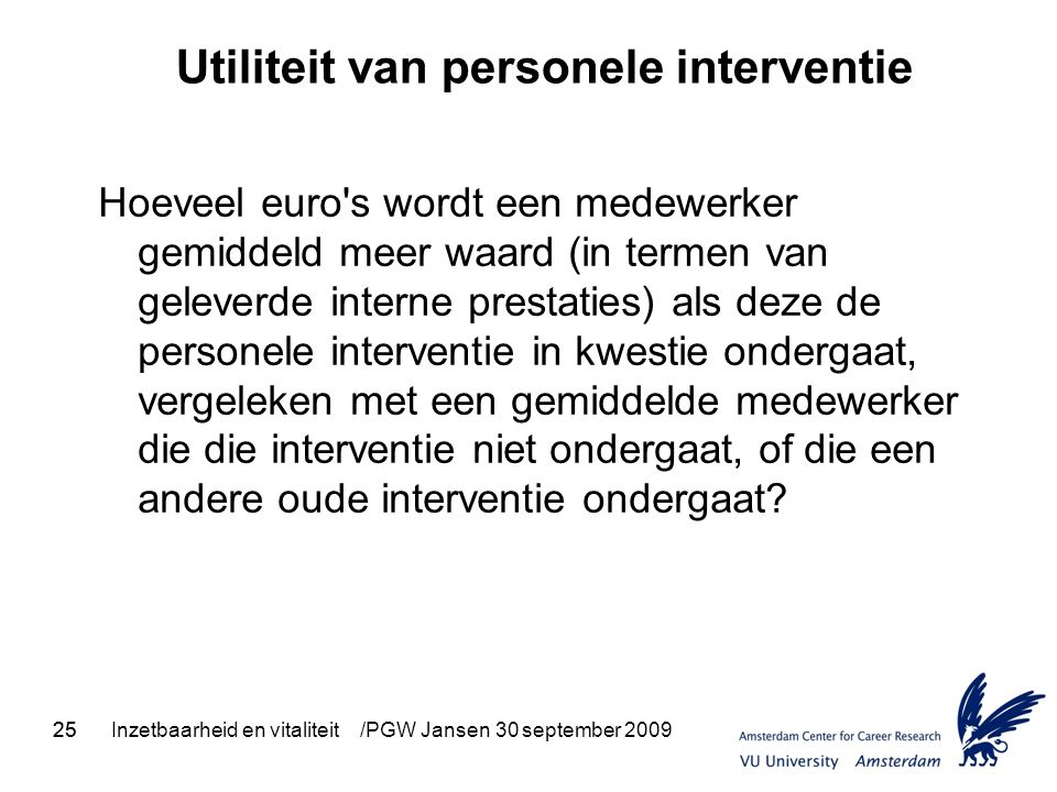 25Inzetbaarheid en vitaliteit /PGW Jansen 30 september 2009 Utiliteit van personele interventie Hoeveel euro's wordt een medewerker gemiddeld meer waa