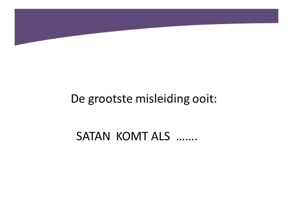 De grootste misleiding ooit: SATAN KOMT ALS …….