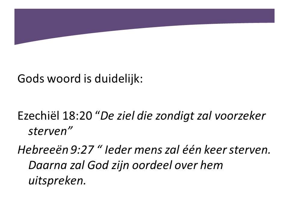 """Gods woord is duidelijk: Ezechiël 18:20 """"De ziel die zondigt zal voorzeker sterven"""" Hebreeën 9:27 """" Ieder mens zal één keer sterven. Daarna zal God zi"""