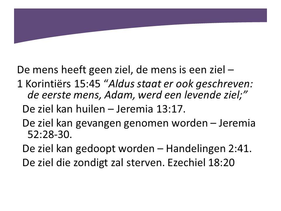"""De mens heeft geen ziel, de mens is een ziel – 1 Korintiërs 15:45 """"Aldus staat er ook geschreven: de eerste mens, Adam, werd een levende ziel;"""" De zie"""