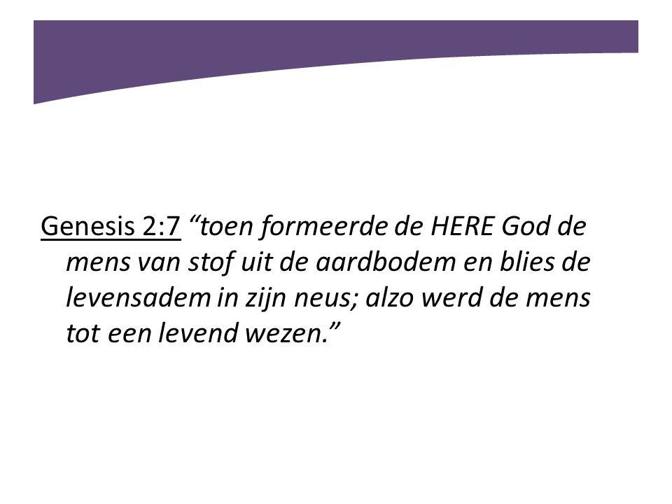 """Genesis 2:7 """"toen formeerde de HERE God de mens van stof uit de aardbodem en blies de levensadem in zijn neus; alzo werd de mens tot een levend wezen."""