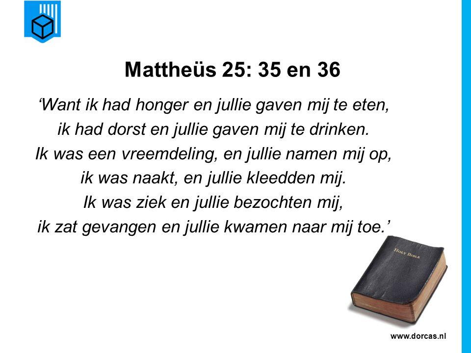www.dorcas.nl Mattheüs 25: 35 en 36 'Want ik had honger en jullie gaven mij te eten, ik had dorst en jullie gaven mij te drinken.