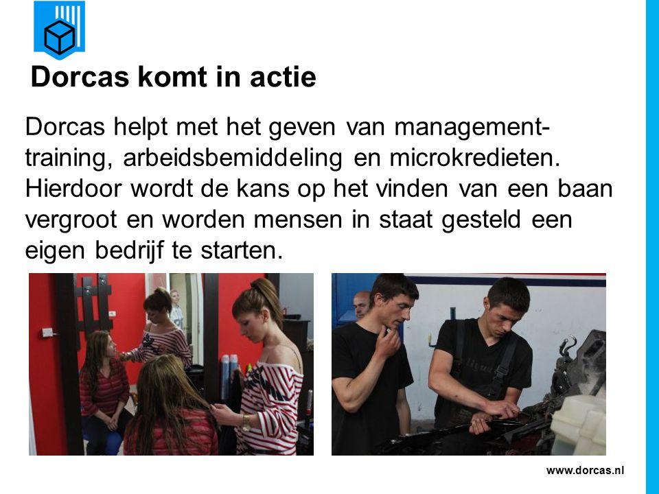 www.dorcas.nl Dorcas komt in actie Dorcas helpt met het geven van management- training, arbeidsbemiddeling en microkredieten.