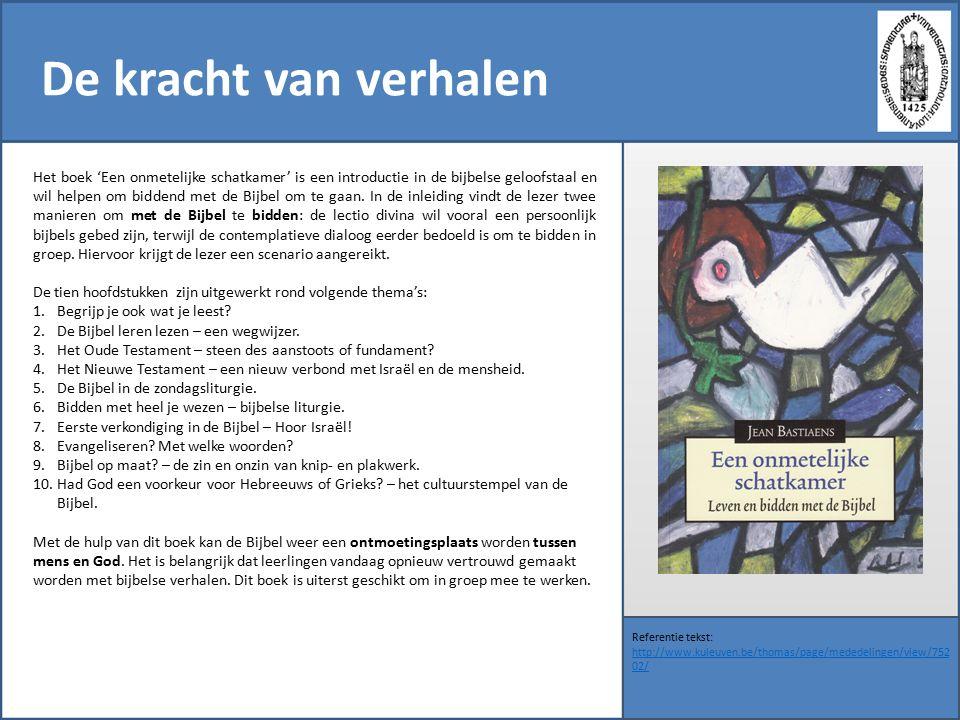 De kracht van verhalen Referentie tekst: http://www.kuleuven.be/thomas/page/mededelingen/view/752 02/ http://www.kuleuven.be/thomas/page/mededelingen/view/752 02/ Het boek 'Een onmetelijke schatkamer' is een introductie in de bijbelse geloofstaal en wil helpen om biddend met de Bijbel om te gaan.