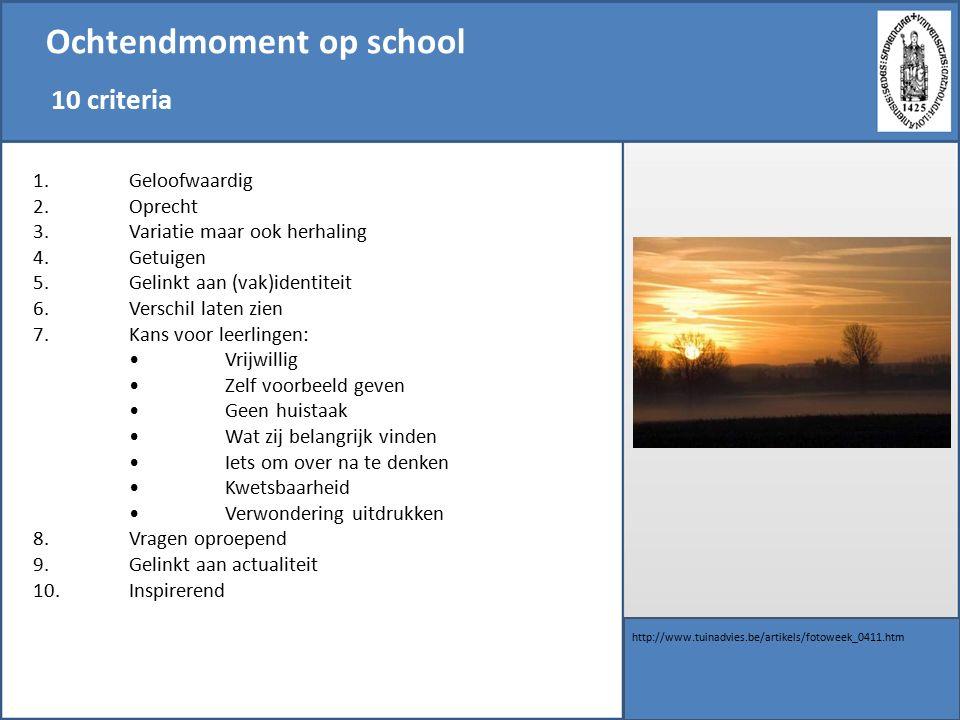 Ochtendmoment op school 10 criteria http://www.tuinadvies.be/artikels/fotoweek_0411.htm 1.Geloofwaardig 2.Oprecht 3.Variatie maar ook herhaling 4.Getuigen 5.Gelinkt aan (vak)identiteit 6.Verschil laten zien 7.Kans voor leerlingen: Vrijwillig Zelf voorbeeld geven Geen huistaak Wat zij belangrijk vinden Iets om over na te denken Kwetsbaarheid Verwondering uitdrukken 8.Vragen oproepend 9.Gelinkt aan actualiteit 10.Inspirerend
