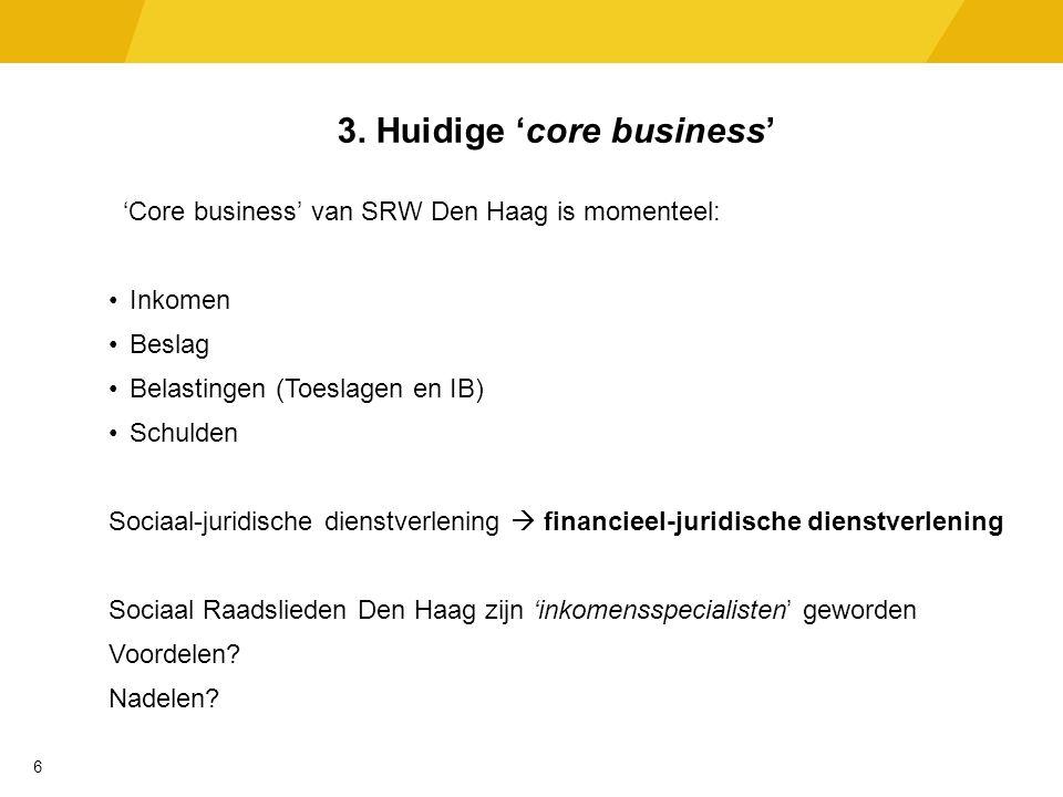 3. Huidige 'core business' 'Core business' van SRW Den Haag is momenteel: Inkomen Beslag Belastingen (Toeslagen en IB) Schulden Sociaal-juridische die
