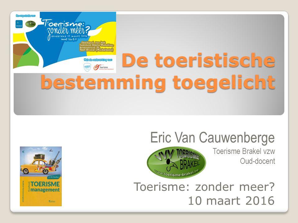 De toeristische bestemming toegelicht Eric Van Cauwenberge Toerisme Brakel vzw Oud-docent Toerisme: zonder meer? 10 maart 2016