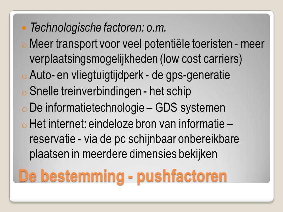 De bestemming - pushfactoren Technologische factoren: o.m. o Meer transport voor veel potentiële toeristen - meer verplaatsingsmogelijkheden (low cost