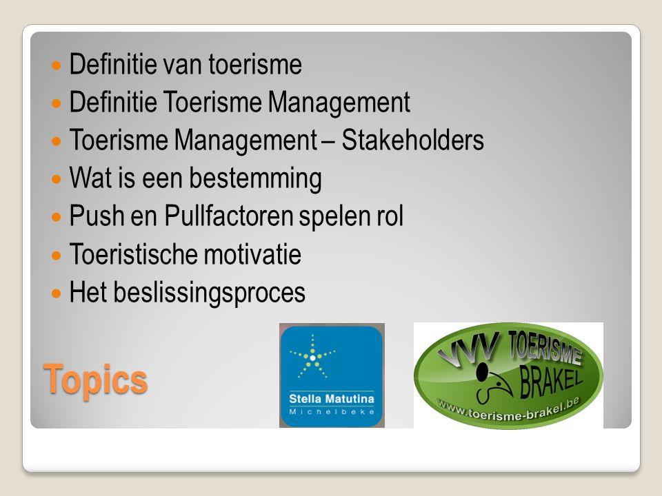 Topics Definitie van toerisme Definitie Toerisme Management Toerisme Management – Stakeholders Wat is een bestemming Push en Pullfactoren spelen rol Toeristische motivatie Het beslissingsproces