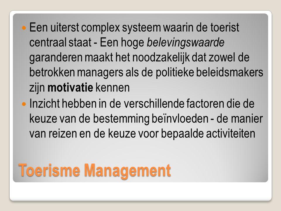 Toerisme Management Een uiterst complex systeem waarin de toerist centraal staat - Een hoge belevingswaarde garanderen maakt het noodzakelijk dat zowel de betrokken managers als de politieke beleidsmakers zijn motivatie kennen Inzicht hebben in de verschillende factoren die de keuze van de bestemming beïnvloeden - de manier van reizen en de keuze voor bepaalde activiteiten