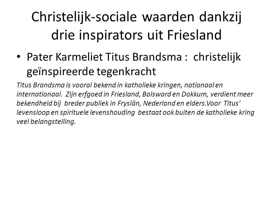 Christelijk-sociale waarden dankzij drie inspirators uit Friesland Pater Karmeliet Titus Brandsma : christelijk geïnspireerde tegenkracht Titus Brandsma is vooral bekend in katholieke kringen, nationaal en internationaal.