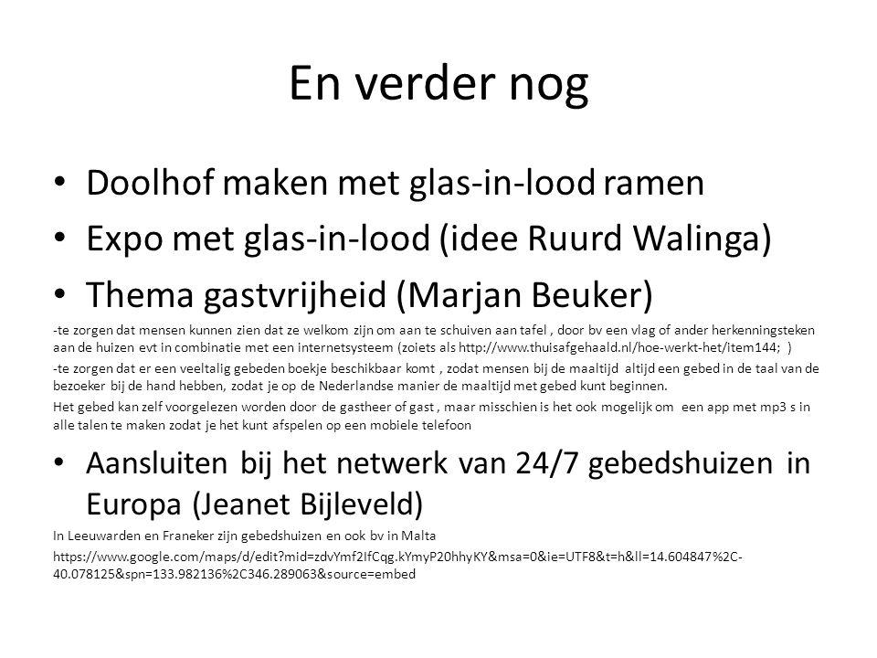 En verder nog Doolhof maken met glas-in-lood ramen Expo met glas-in-lood (idee Ruurd Walinga) Thema gastvrijheid (Marjan Beuker) -te zorgen dat mensen kunnen zien dat ze welkom zijn om aan te schuiven aan tafel, door bv een vlag of ander herkenningsteken aan de huizen evt in combinatie met een internetsysteem (zoiets als http://www.thuisafgehaald.nl/hoe-werkt-het/item144; ) -te zorgen dat er een veeltalig gebeden boekje beschikbaar komt, zodat mensen bij de maaltijd altijd een gebed in de taal van de bezoeker bij de hand hebben, zodat je op de Nederlandse manier de maaltijd met gebed kunt beginnen.