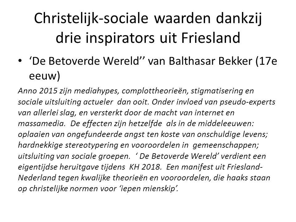 Christelijk-sociale waarden dankzij drie inspirators uit Friesland 'De Betoverde Wereld'' van Balthasar Bekker (17e eeuw) Anno 2015 zijn mediahypes, complottheorieën, stigmatisering en sociale uitsluiting actueler dan ooit.