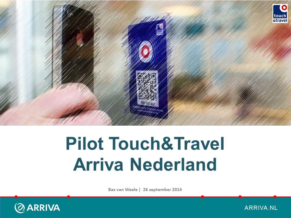 ARRIVA.NL Pilot Touch&Travel Arriva Nederland Bas van Weele | 26 september 2014